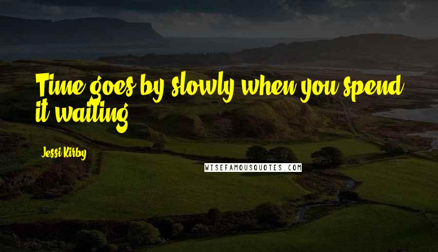 Jessi Kirby quotes: Time goes by slowly when you spend it waiting.