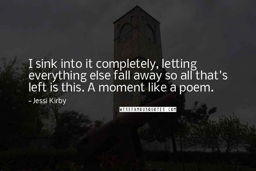 Jessi Kirby quotes: I sink into it completely, letting everything else fall away so all that's left is this. A moment like a poem.