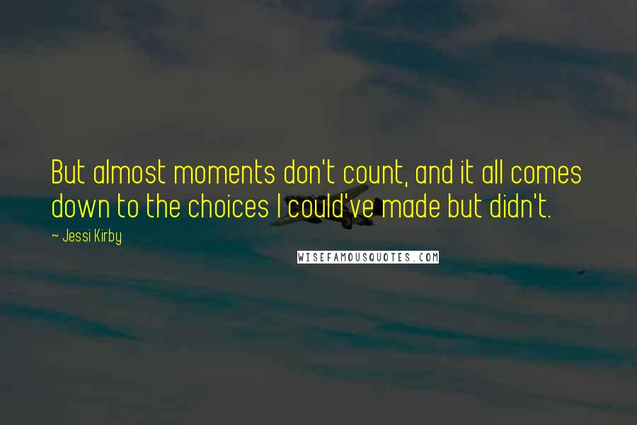 Jessi Kirby quotes: But almost moments don't count, and it all comes down to the choices I could've made but didn't.