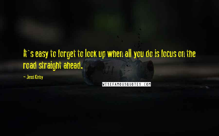 Jessi Kirby quotes: It's easy to forget to look up when all you do is focus on the road straight ahead.