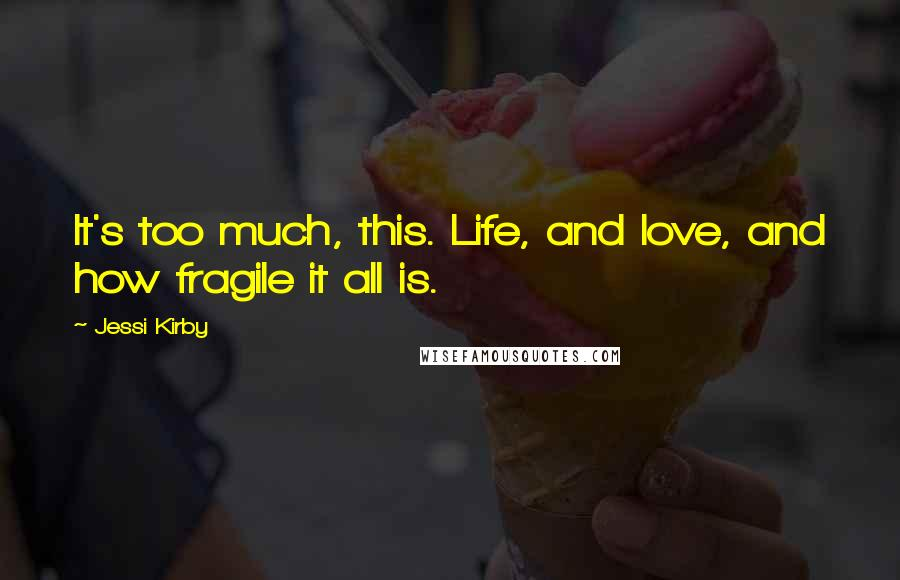 Jessi Kirby quotes: It's too much, this. Life, and love, and how fragile it all is.