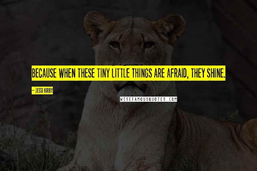 Jessi Kirby quotes: Because when these tiny little things are afraid, they shine.
