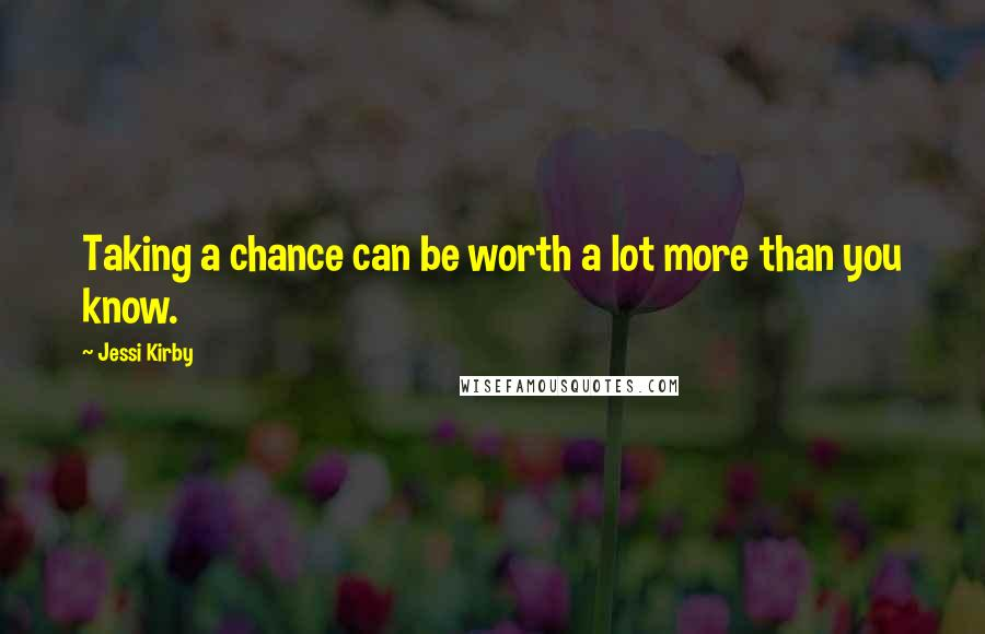 Jessi Kirby quotes: Taking a chance can be worth a lot more than you know.