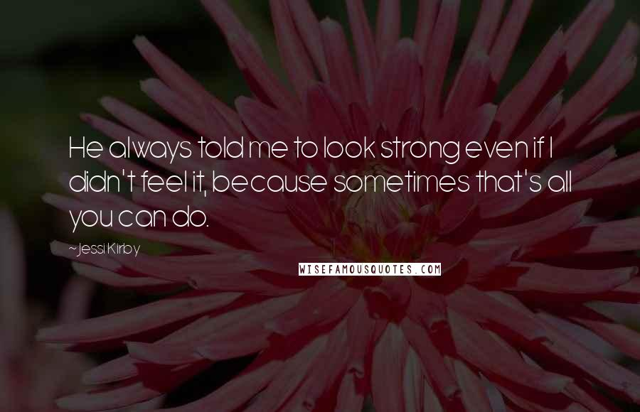 Jessi Kirby quotes: He always told me to look strong even if I didn't feel it, because sometimes that's all you can do.