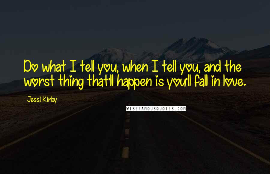 Jessi Kirby quotes: Do what I tell you, when I tell you, and the worst thing that'll happen is you'll fall in love.