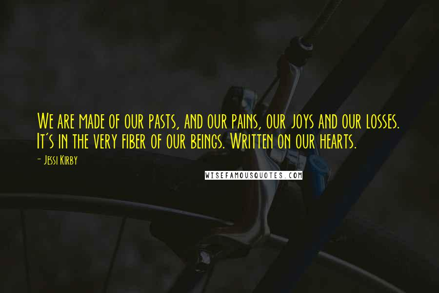 Jessi Kirby quotes: We are made of our pasts, and our pains, our joys and our losses. It's in the very fiber of our beings. Written on our hearts.