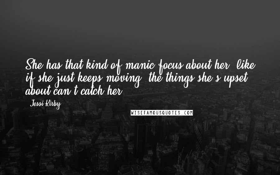Jessi Kirby quotes: She has that kind of manic focus about her, like if she just keeps moving, the things she's upset about can't catch her.