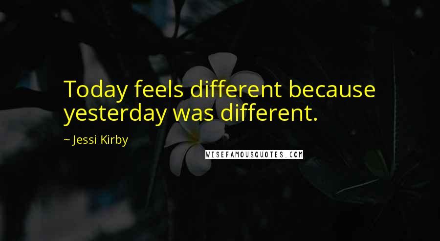 Jessi Kirby quotes: Today feels different because yesterday was different.