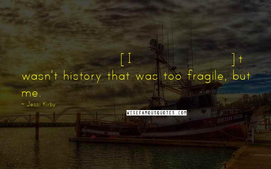 Jessi Kirby quotes: [I]t wasn't history that was too fragile, but me.