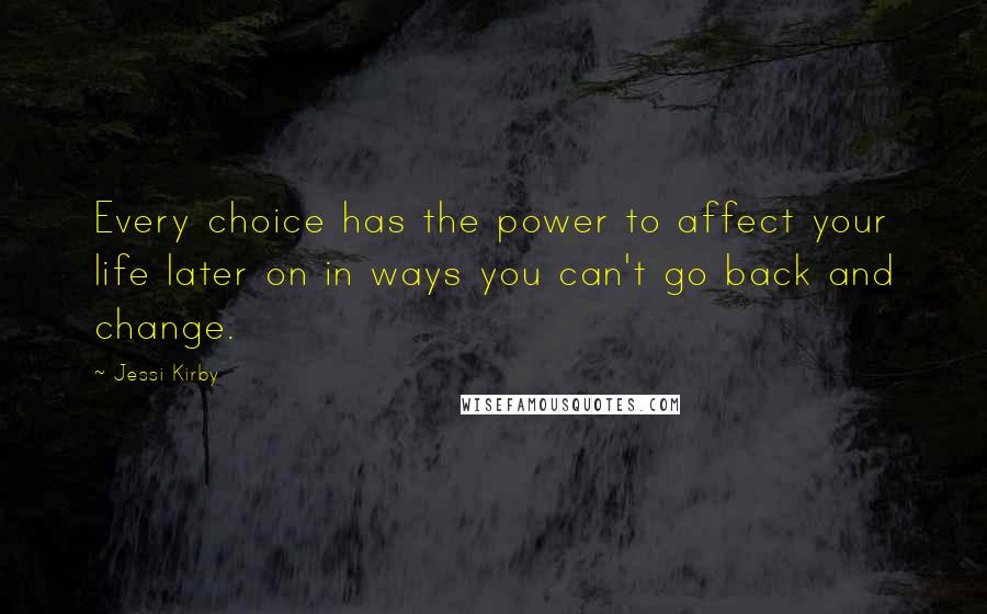Jessi Kirby quotes: Every choice has the power to affect your life later on in ways you can't go back and change.