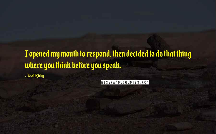 Jessi Kirby quotes: I opened my mouth to respond, then decided to do that thing where you think before you speak.