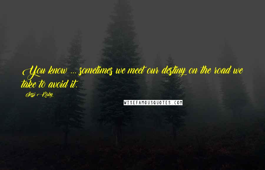 Jessi Kirby quotes: You know ... sometimes we meet our destiny on the road we take to avoid it.