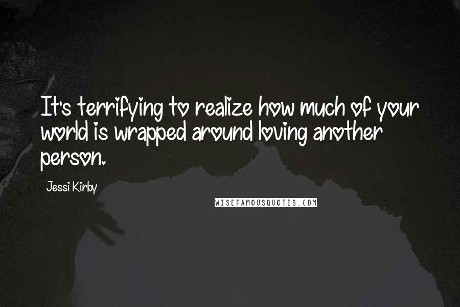 Jessi Kirby quotes: It's terrifying to realize how much of your world is wrapped around loving another person.