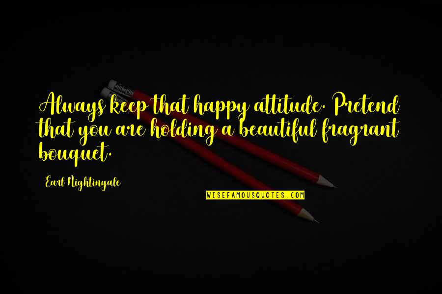 Jessi Lane Adams Quotes By Earl Nightingale: Always keep that happy attitude. Pretend that you