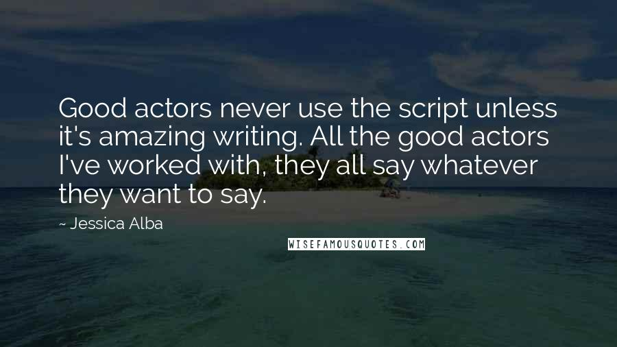 Jessica Alba quotes: Good actors never use the script unless it's amazing writing. All the good actors I've worked with, they all say whatever they want to say.