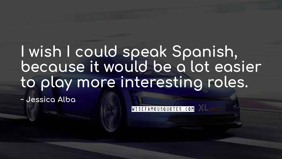 Jessica Alba quotes: I wish I could speak Spanish, because it would be a lot easier to play more interesting roles.