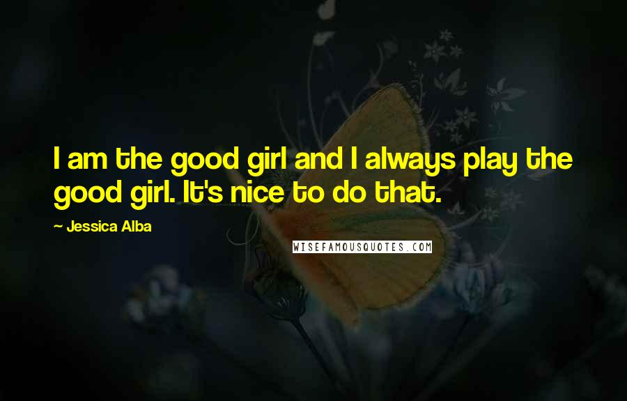 Jessica Alba quotes: I am the good girl and I always play the good girl. It's nice to do that.