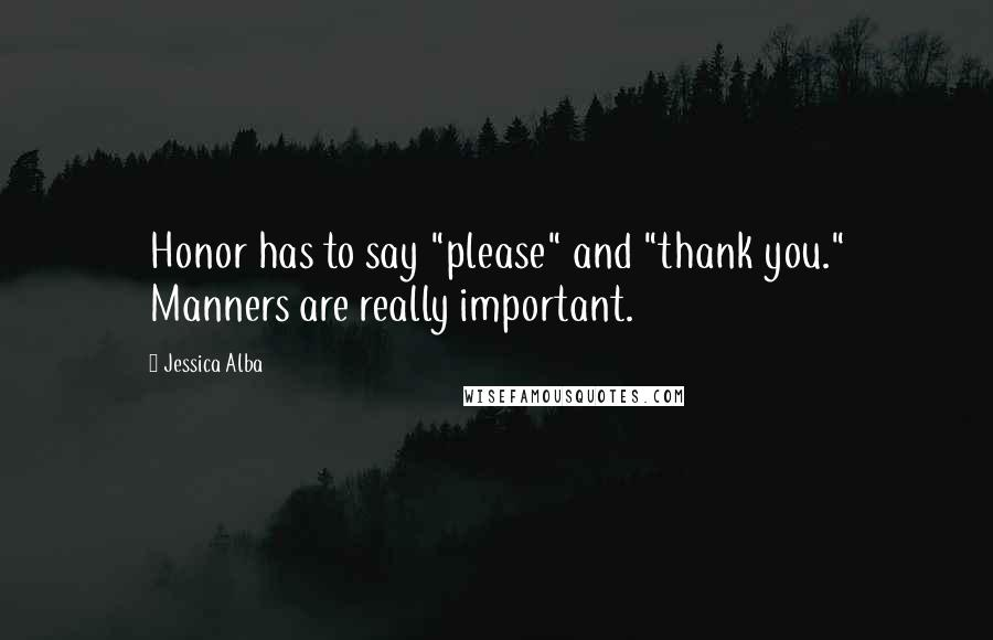 "Jessica Alba quotes: Honor has to say ""please"" and ""thank you."" Manners are really important."