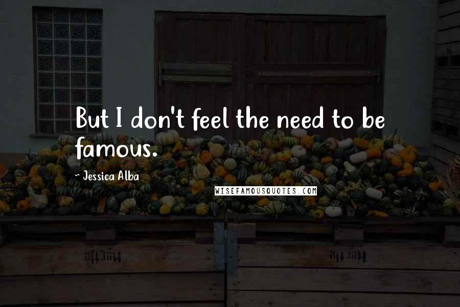 Jessica Alba quotes: But I don't feel the need to be famous.