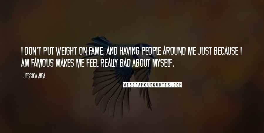 Jessica Alba quotes: I don't put weight on fame, and having people around me just because I am famous makes me feel really bad about myself.