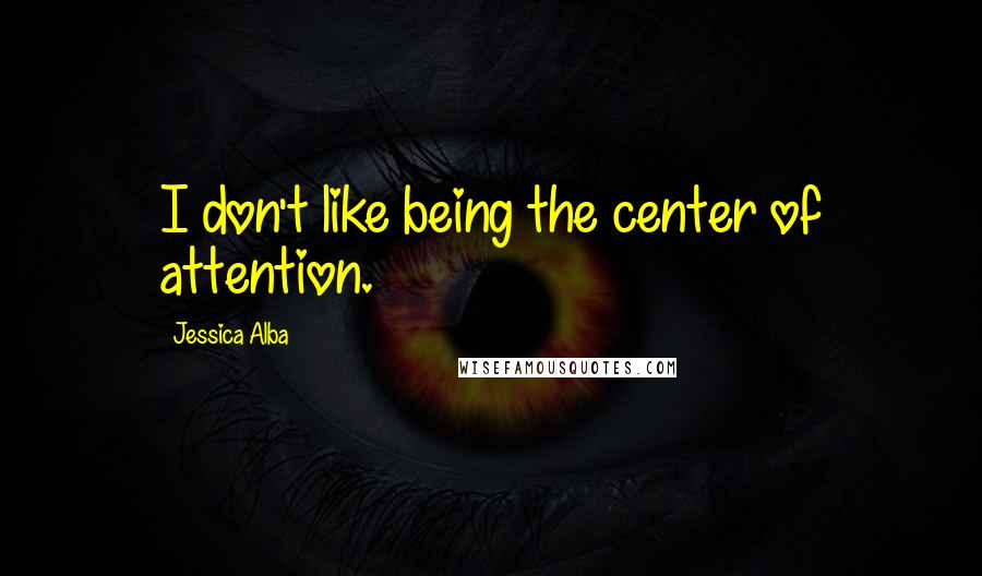 Jessica Alba quotes: I don't like being the center of attention.
