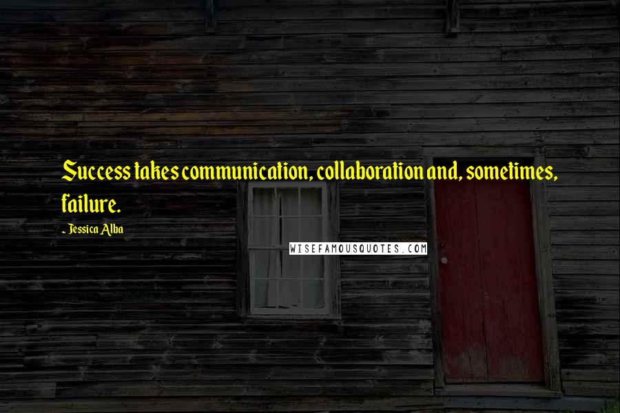 Jessica Alba quotes: Success takes communication, collaboration and, sometimes, failure.