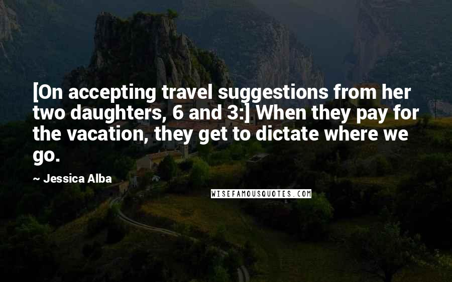 Jessica Alba quotes: [On accepting travel suggestions from her two daughters, 6 and 3:] When they pay for the vacation, they get to dictate where we go.
