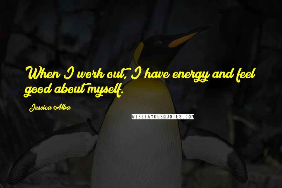 Jessica Alba quotes: When I work out, I have energy and feel good about myself.