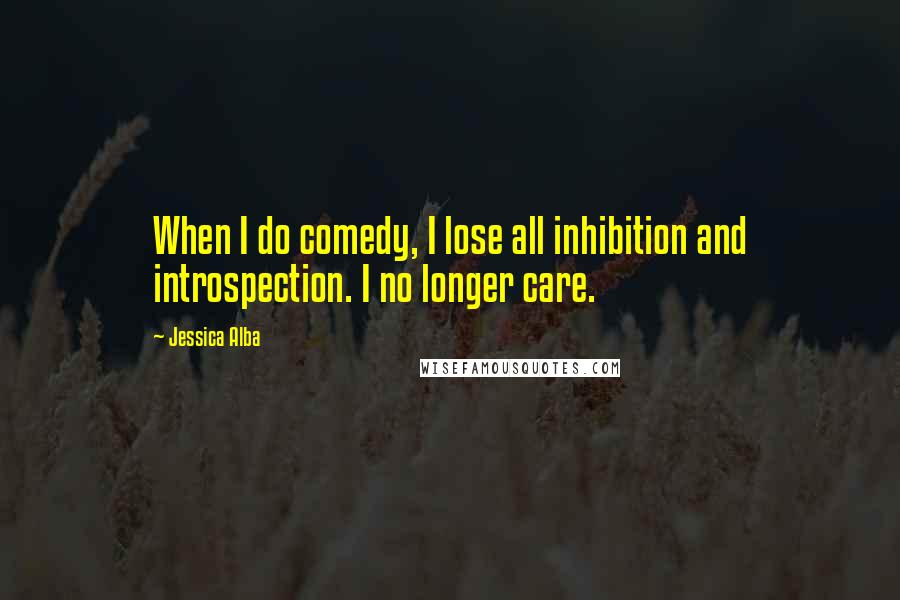 Jessica Alba quotes: When I do comedy, I lose all inhibition and introspection. I no longer care.
