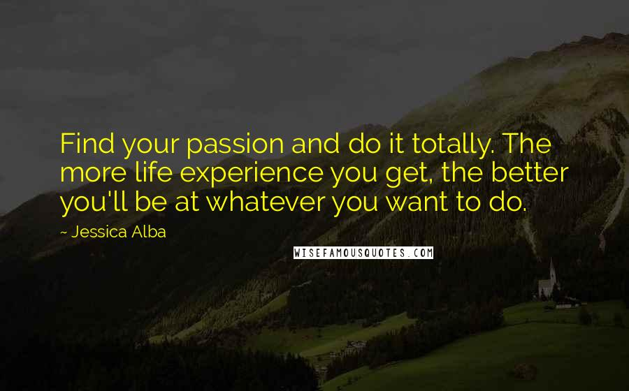 Jessica Alba quotes: Find your passion and do it totally. The more life experience you get, the better you'll be at whatever you want to do.
