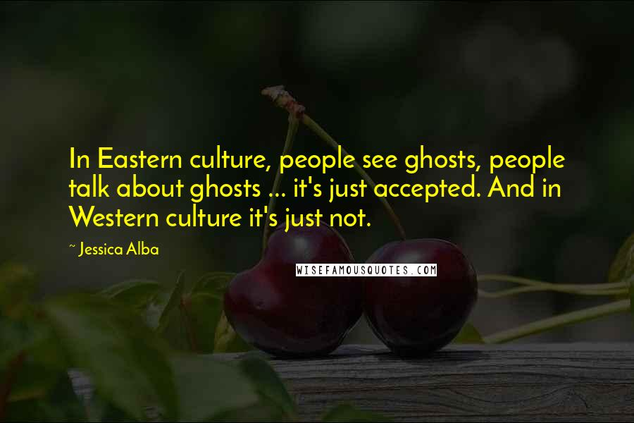 Jessica Alba quotes: In Eastern culture, people see ghosts, people talk about ghosts ... it's just accepted. And in Western culture it's just not.