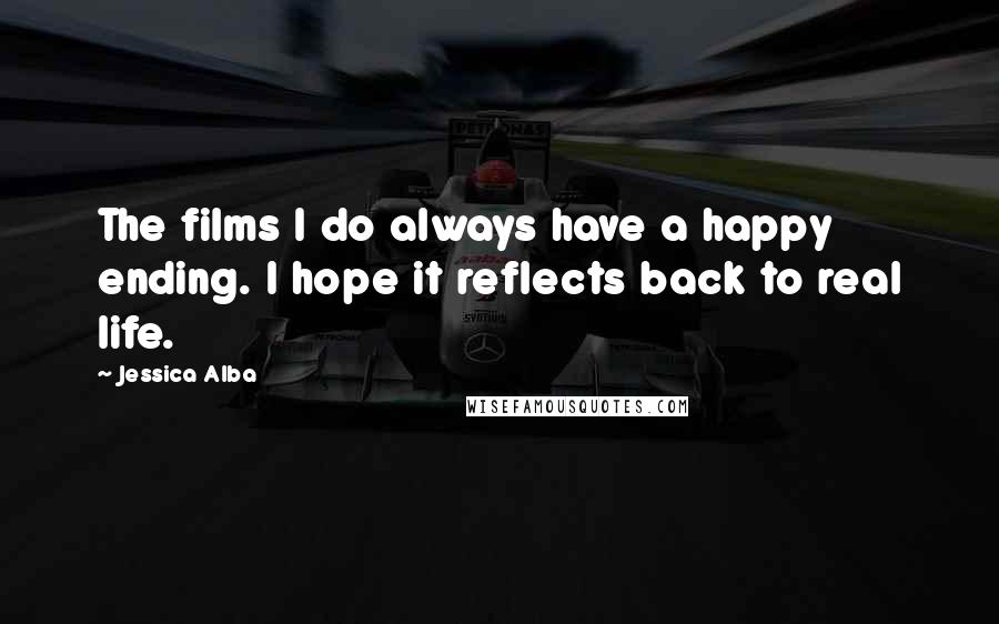 Jessica Alba quotes: The films I do always have a happy ending. I hope it reflects back to real life.
