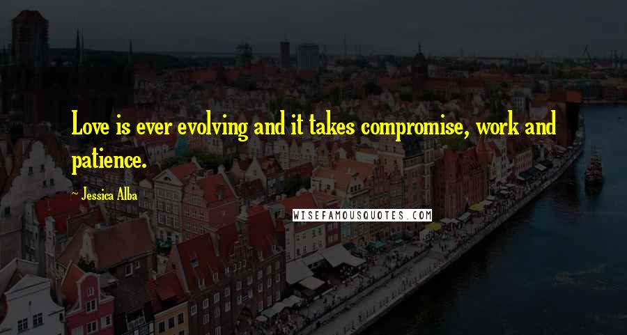Jessica Alba quotes: Love is ever evolving and it takes compromise, work and patience.