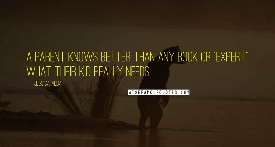 "Jessica Alba quotes: A parent knows better than any book or ""expert"" what their kid really needs."
