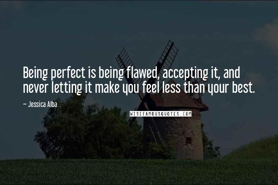 Jessica Alba quotes: Being perfect is being flawed, accepting it, and never letting it make you feel less than your best.