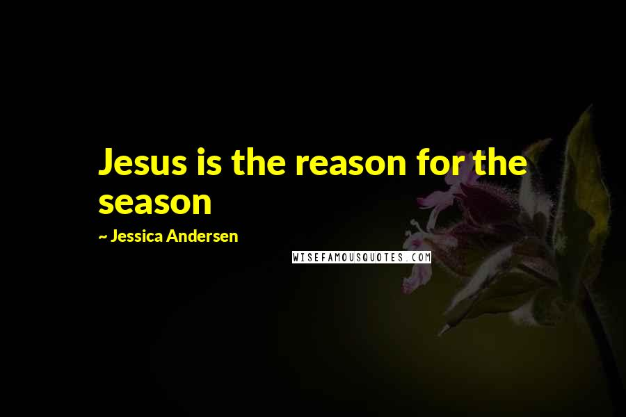 Jessica Andersen quotes: Jesus is the reason for the season