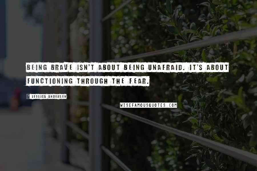 Jessica Andersen quotes: Being brave isn't about being unafraid. It's about functioning through the fear.