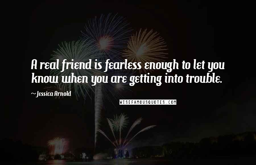 Jessica Arnold quotes: A real friend is fearless enough to let you know when you are getting into trouble.