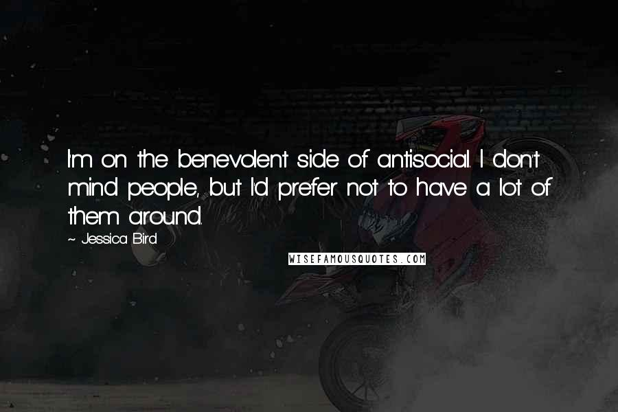 Jessica Bird quotes: I'm on the benevolent side of antisocial. I don't mind people, but I'd prefer not to have a lot of them around.