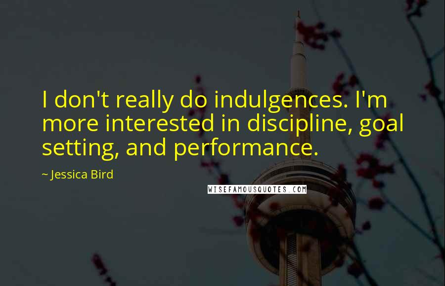 Jessica Bird quotes: I don't really do indulgences. I'm more interested in discipline, goal setting, and performance.