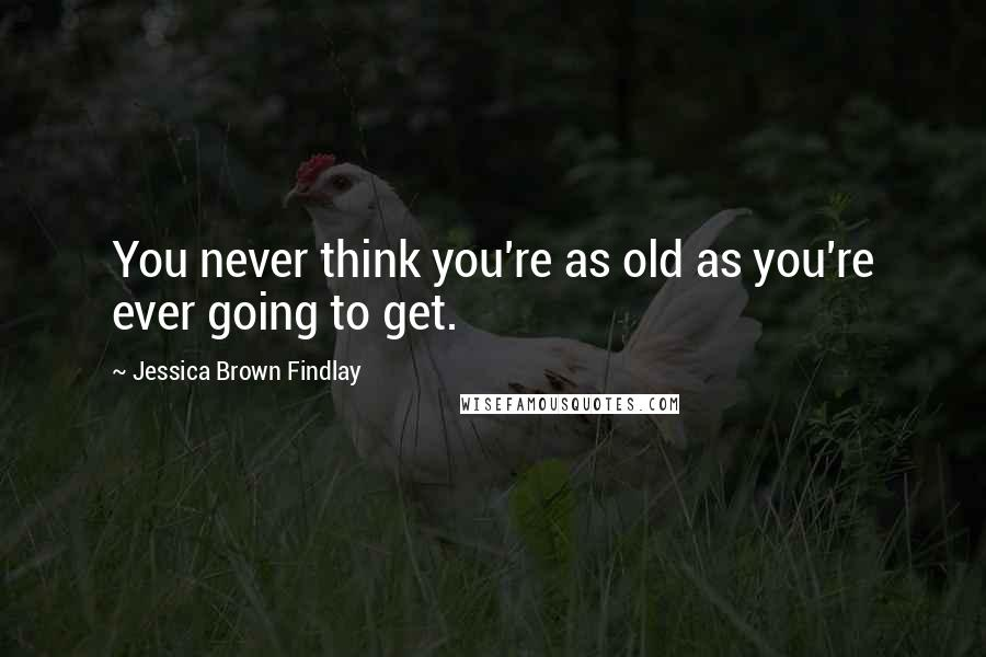 Jessica Brown Findlay quotes: You never think you're as old as you're ever going to get.