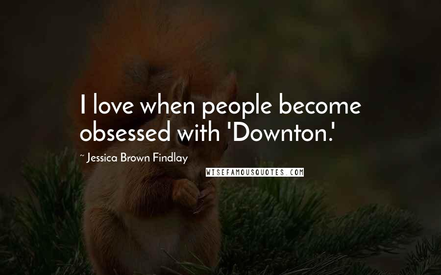 Jessica Brown Findlay quotes: I love when people become obsessed with 'Downton.'