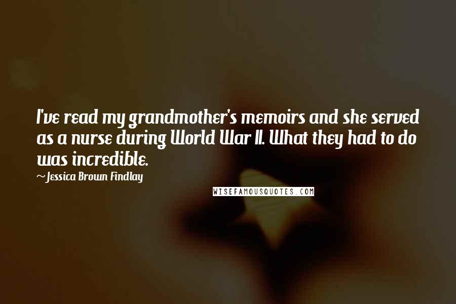 Jessica Brown Findlay quotes: I've read my grandmother's memoirs and she served as a nurse during World War II. What they had to do was incredible.