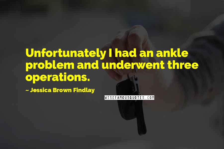 Jessica Brown Findlay quotes: Unfortunately I had an ankle problem and underwent three operations.