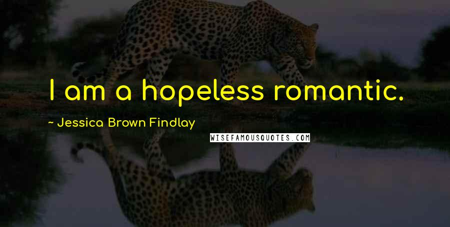 Jessica Brown Findlay quotes: I am a hopeless romantic.