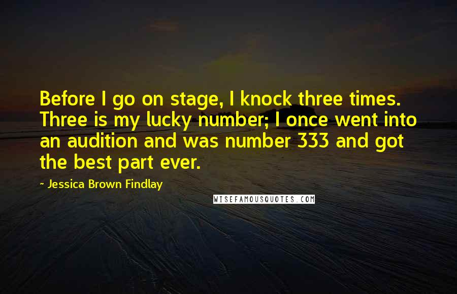Jessica Brown Findlay quotes: Before I go on stage, I knock three times. Three is my lucky number; I once went into an audition and was number 333 and got the best part ever.