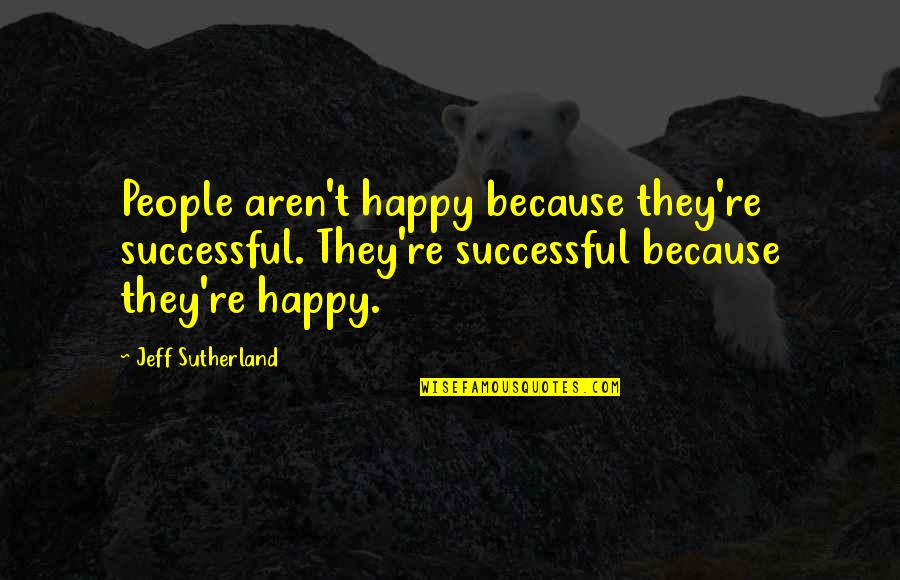 Jessica Brown Findlay Quotes By Jeff Sutherland: People aren't happy because they're successful. They're successful