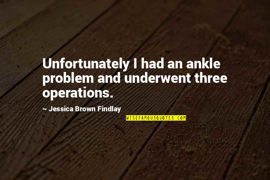 Jessica Brown Findlay Quotes By Jessica Brown Findlay: Unfortunately I had an ankle problem and underwent