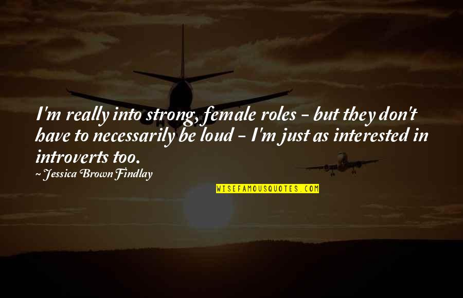 Jessica Brown Findlay Quotes By Jessica Brown Findlay: I'm really into strong, female roles - but