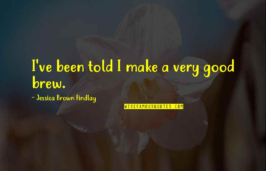 Jessica Brown Findlay Quotes By Jessica Brown Findlay: I've been told I make a very good